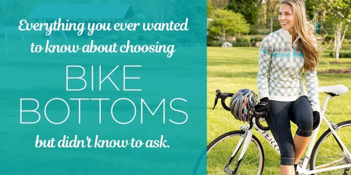 Everything you ever wanted to know about how to choose bike bottoms but didn't know to ask.